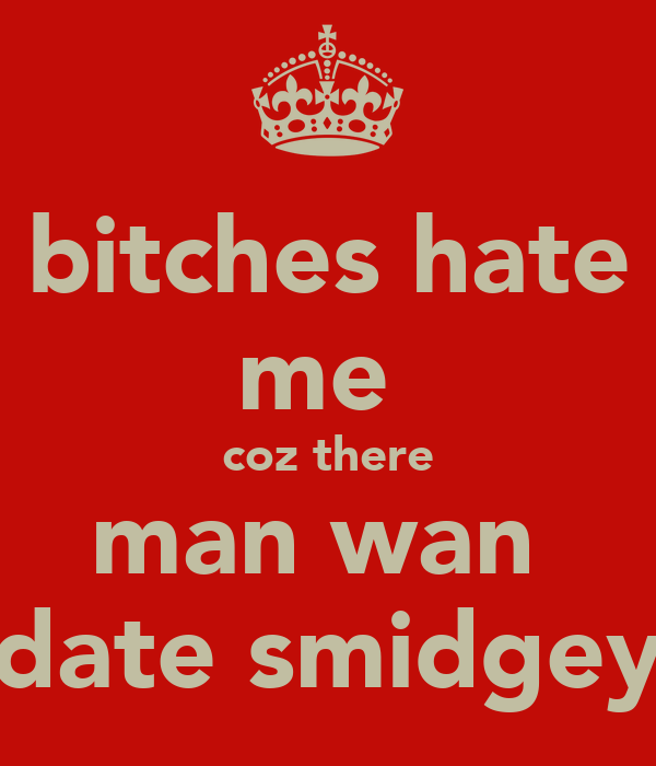 bitches hate me  coz there man wan  date smidgey