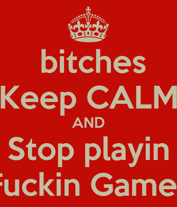bitches Keep CALM AND Stop playin Fuckin Games