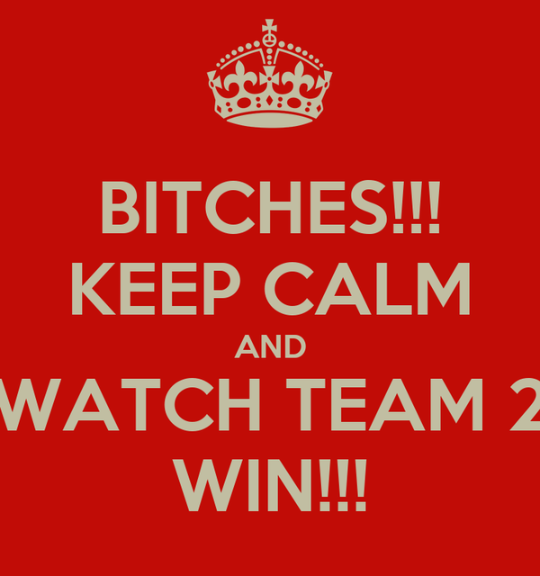 BITCHES!!! KEEP CALM AND WATCH TEAM 2 WIN!!!