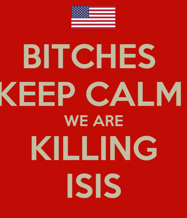 BITCHES  KEEP CALM   WE ARE  KILLING ISIS