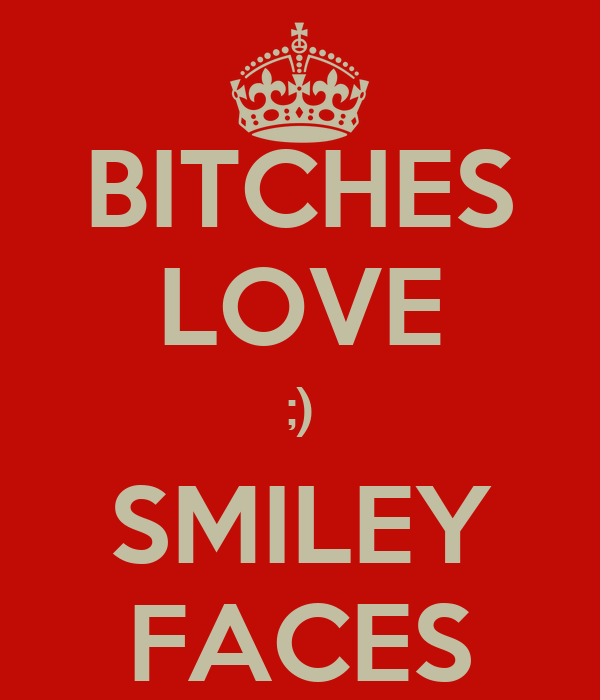 BITCHES LOVE ;) SMILEY FACES