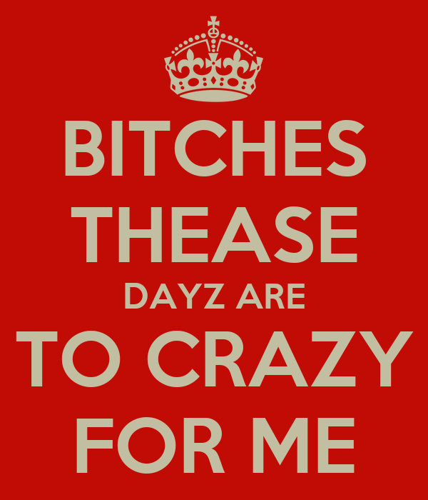 BITCHES THEASE DAYZ ARE TO CRAZY FOR ME