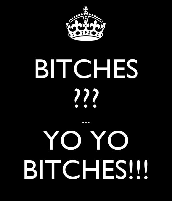 BITCHES ??? ... YO YO BITCHES!!!