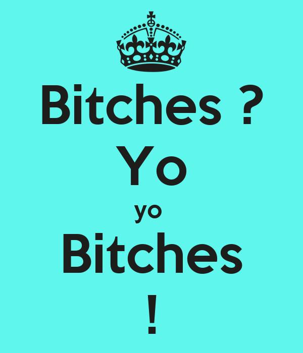 Bitches ? Yo yo  Bitches !