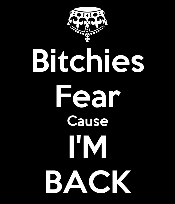 Bitchies Fear Cause I'M BACK