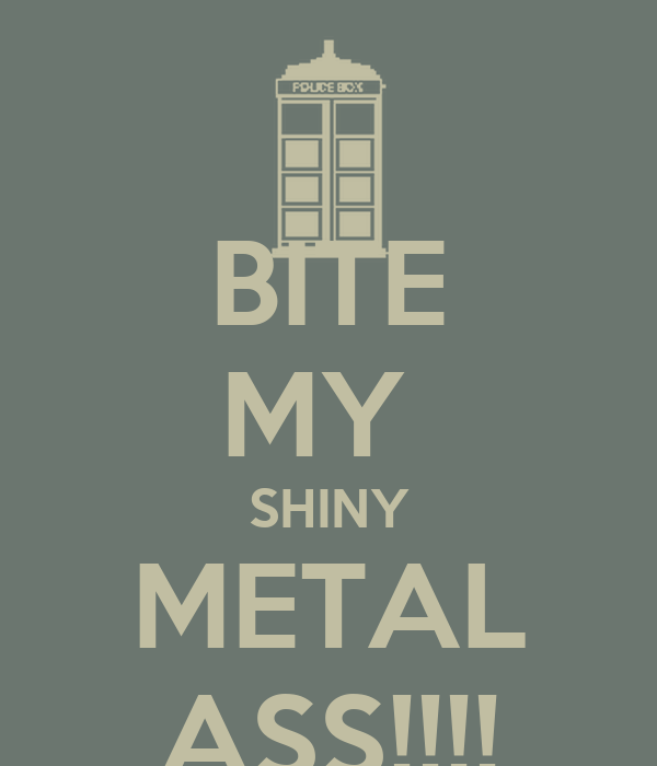 BITE MY  SHINY METAL ASS!!!!