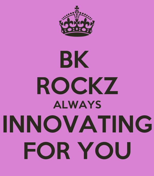 BK  ROCKZ ALWAYS INNOVATING FOR YOU