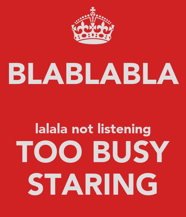 BLABLABLA  lalala not listening TOO BUSY STARING