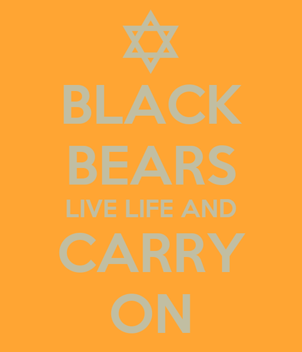 BLACK BEARS LIVE LIFE AND CARRY ON