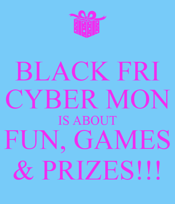 BLACK FRI CYBER MON IS ABOUT FUN, GAMES & PRIZES!!!