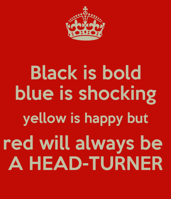 Black is bold blue is shocking yellow is happy but red will always be  A HEAD-TURNER
