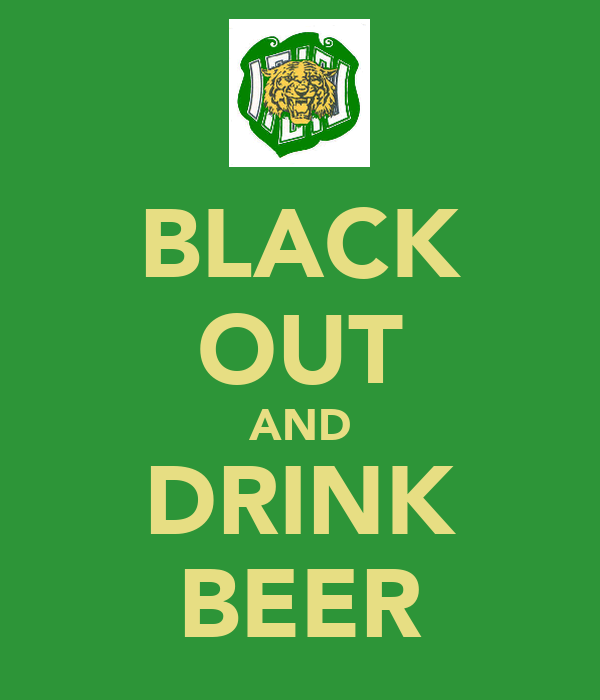 BLACK OUT AND DRINK BEER