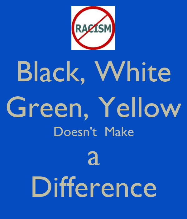 Black, White Green, Yellow Doesn't  Make a Difference