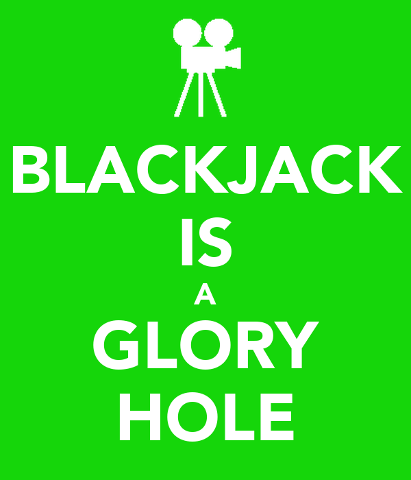 BLACKJACK IS A GLORY HOLE