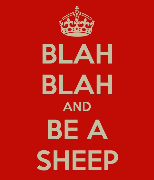 BLAH BLAH AND BE A SHEEP