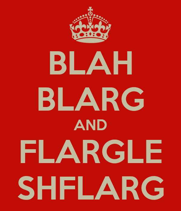 BLAH BLARG AND FLARGLE SHFLARG