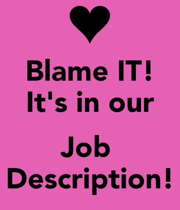 Blame IT! It's in our  Job  Description!