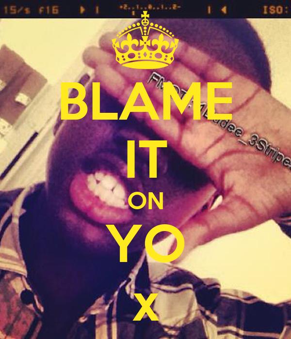 BLAME IT ON YO x
