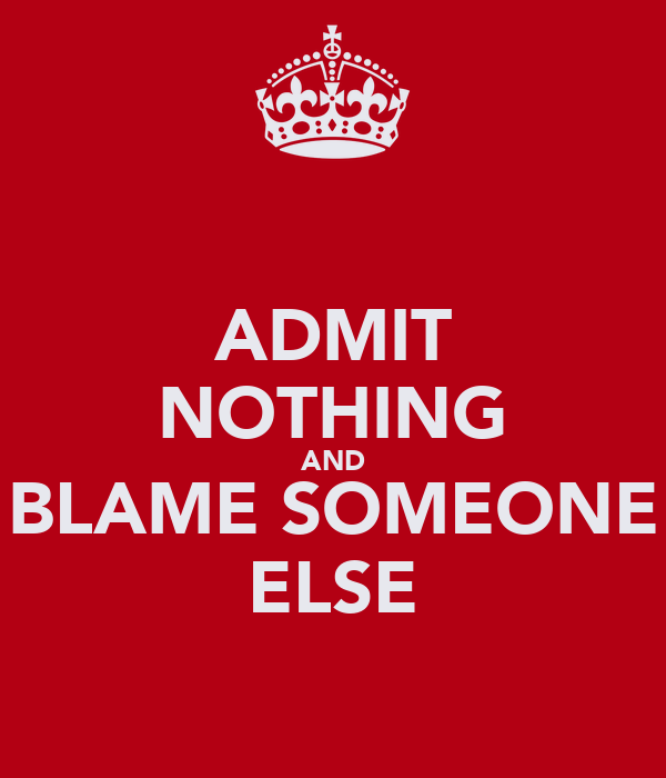 ADMIT NOTHING AND BLAME SOMEONE ELSE