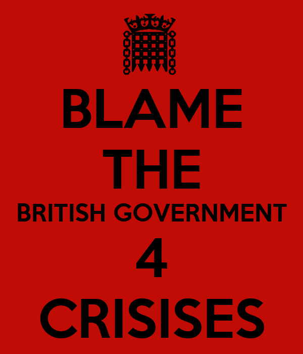 BLAME THE BRITISH GOVERNMENT 4 CRISISES