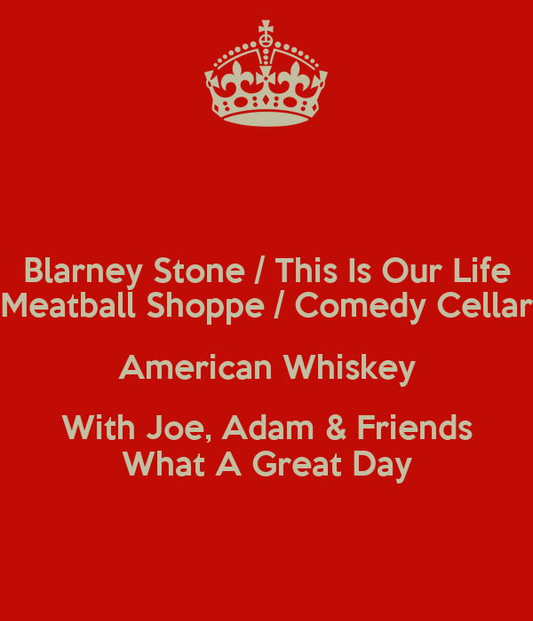 Blarney Stone / This Is Our Life Meatball Shoppe / Comedy Cellar American Whiskey With Joe, Adam & Friends What A Great Day