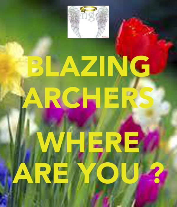 BLAZING ARCHERS  WHERE ARE YOU ?