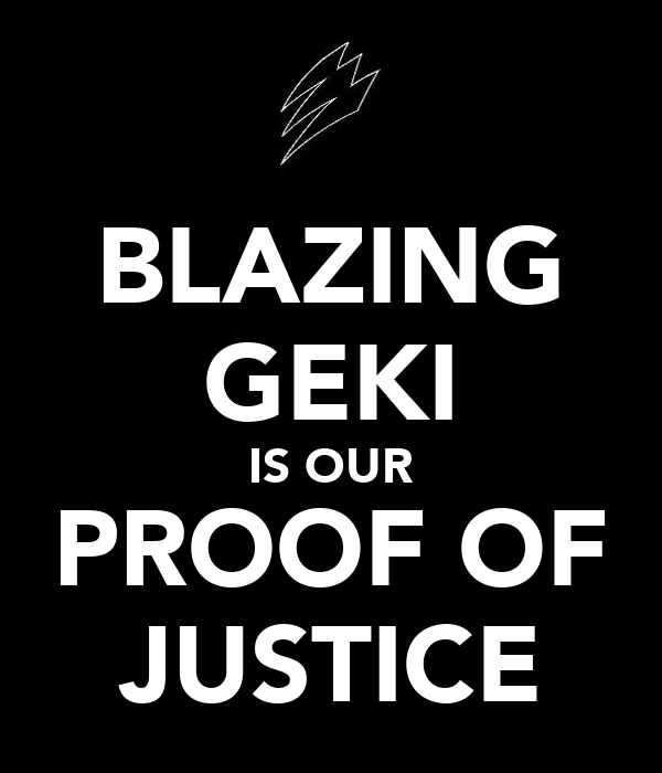 BLAZING GEKI IS OUR PROOF OF JUSTICE