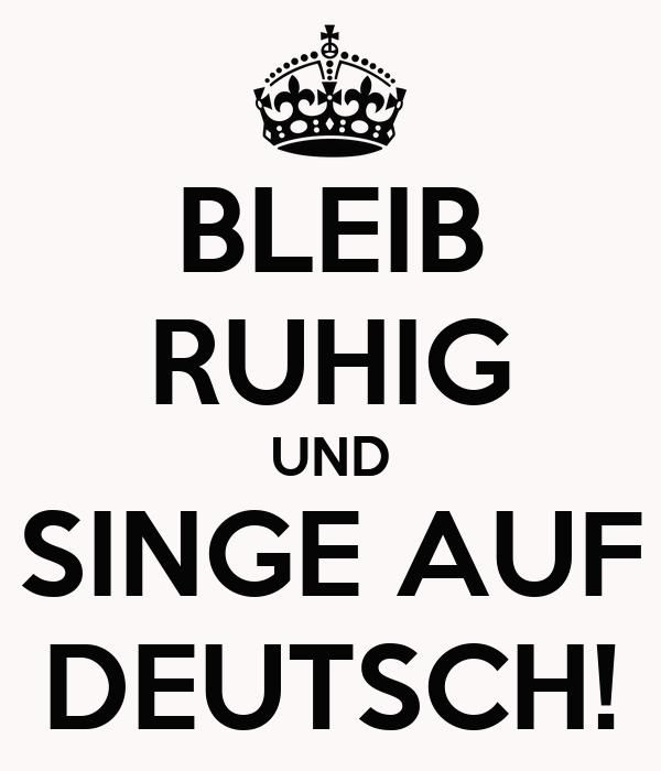 BLEIB RUHIG UND SINGE AUF DEUTSCH!