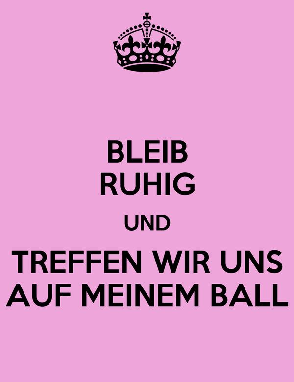 BLEIB RUHIG UND TREFFEN WIR UNS AUF MEINEM BALL