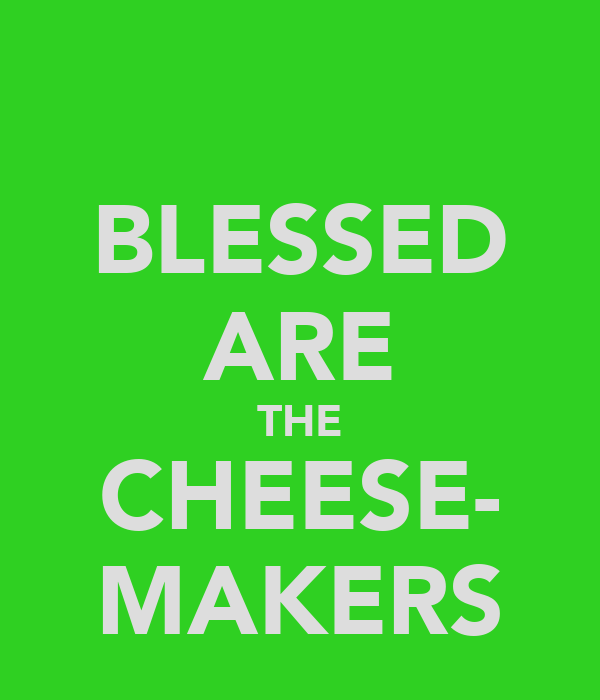 BLESSED ARE THE CHEESE- MAKERS