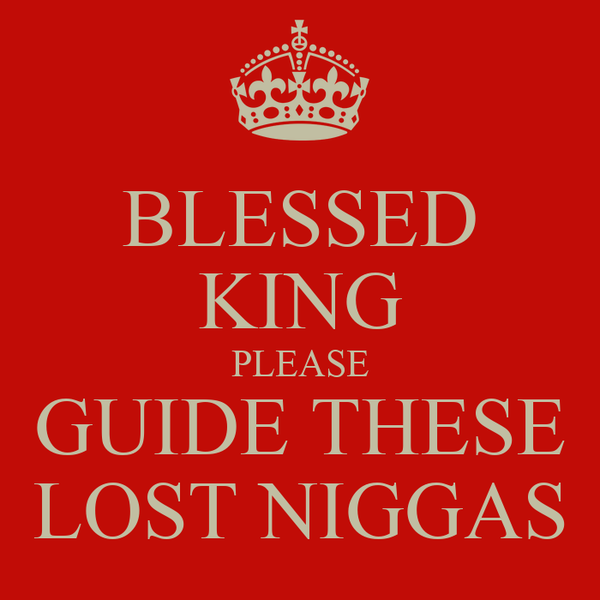 BLESSED KING PLEASE GUIDE THESE LOST NIGGAS