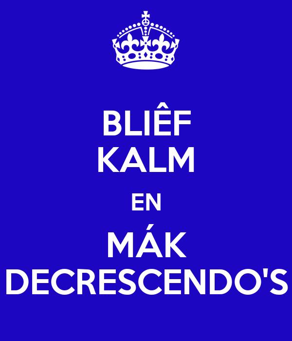 BLIÊF KALM EN MÁK DECRESCENDO'S