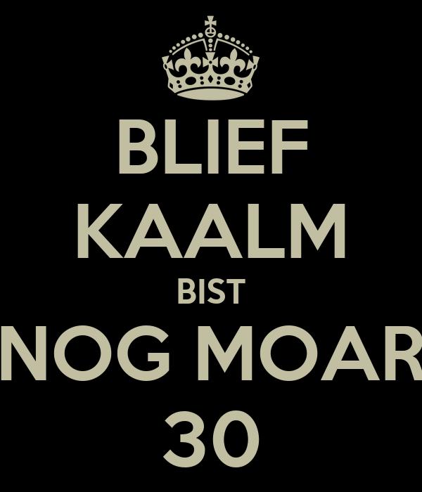 BLIEF KAALM BIST NOG MOAR 30