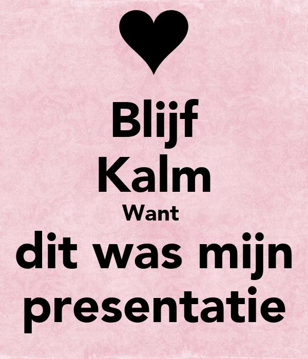 Blijf Kalm Want   dit was mijn  presentatie