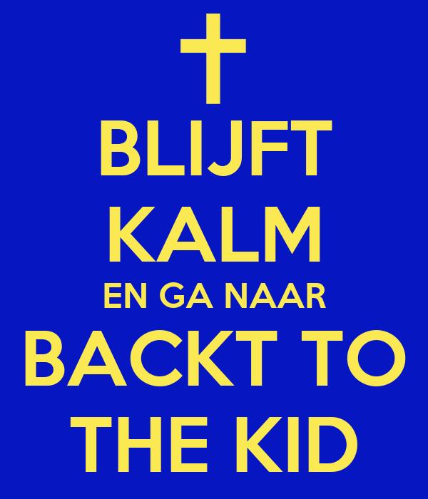 BLIJFT KALM EN GA NAAR BACKT TO THE KID