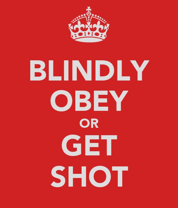 BLINDLY OBEY OR GET SHOT