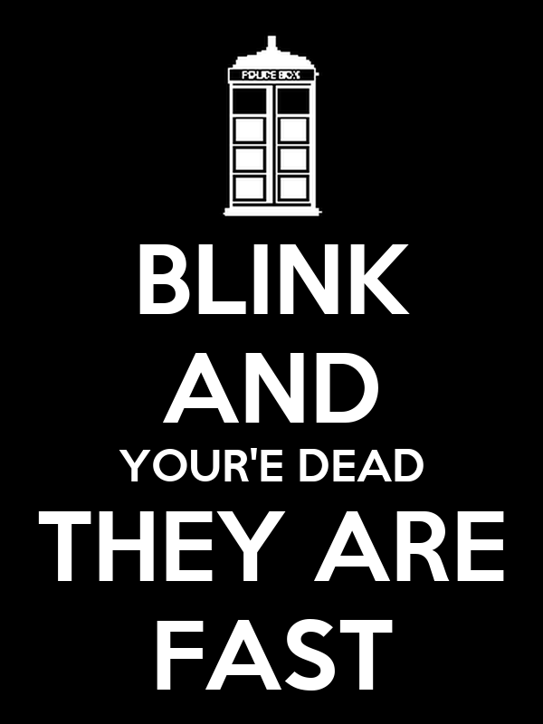 BLINK AND YOUR'E DEAD THEY ARE FAST