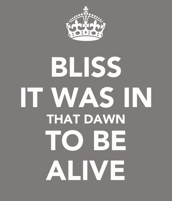 BLISS IT WAS IN THAT DAWN TO BE ALIVE