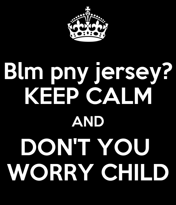 Blm pny jersey? KEEP CALM AND DON'T YOU  WORRY CHILD