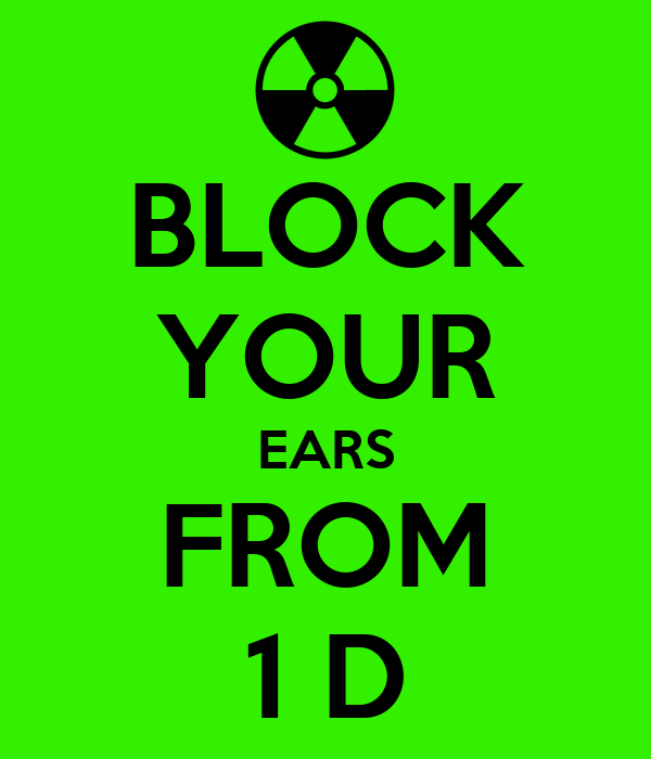 BLOCK YOUR EARS FROM 1 D