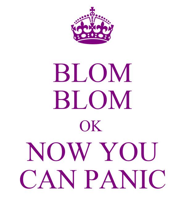 BLOM BLOM OK  NOW YOU CAN PANIC