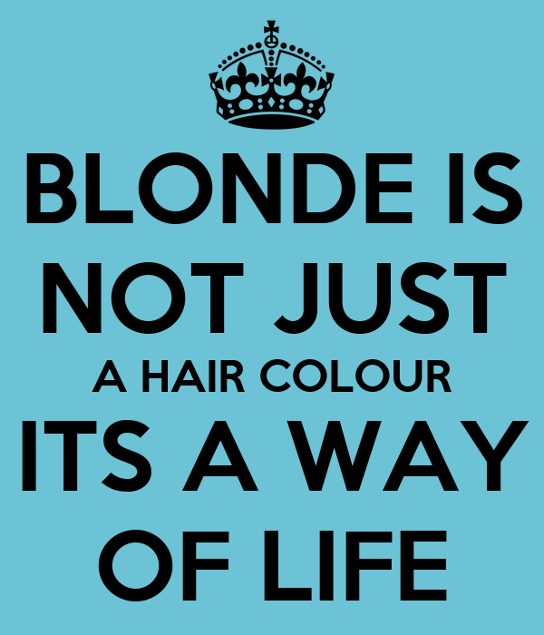 BLONDE IS NOT JUST A HAIR COLOUR ITS A WAY OF LIFE