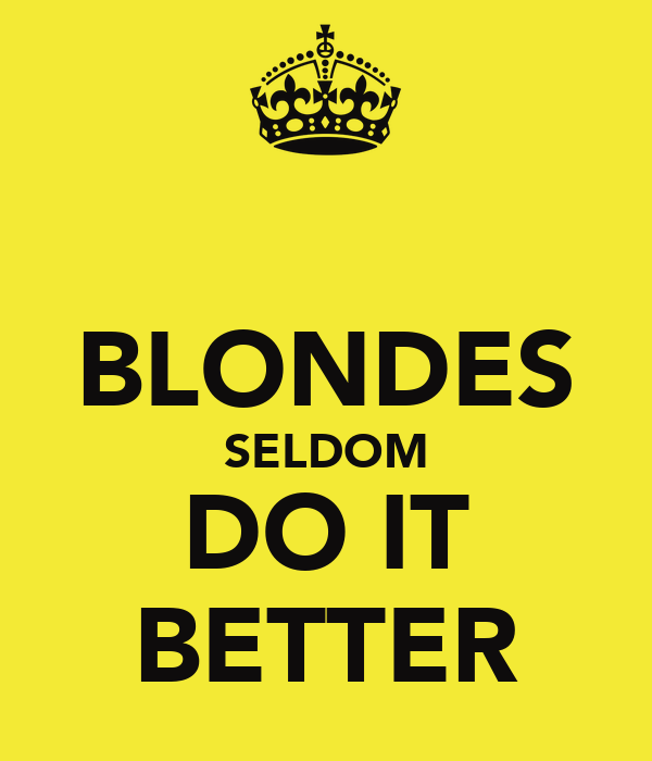 BLONDES SELDOM DO IT BETTER