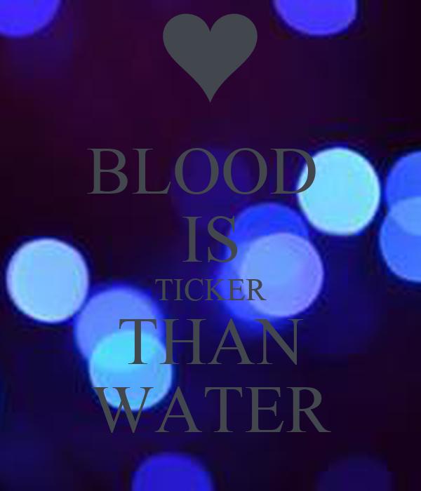 BLOOD  IS TICKER THAN WATER