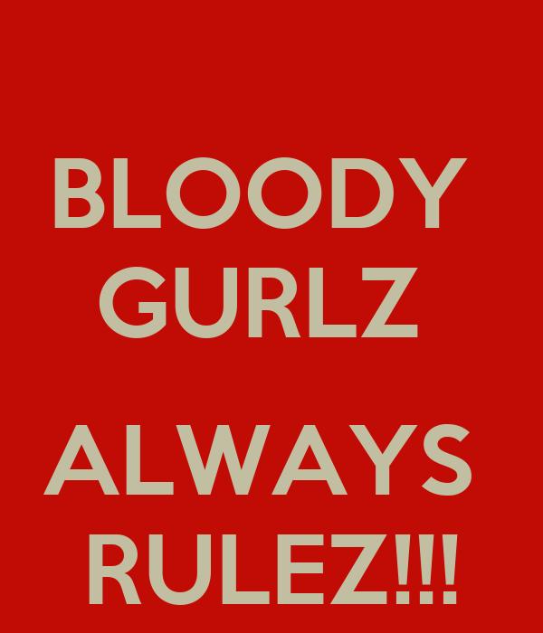 BLOODY  GURLZ   ALWAYS  RULEZ!!!