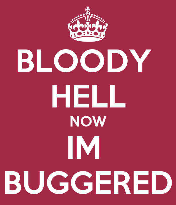 BLOODY  HELL NOW IM  BUGGERED