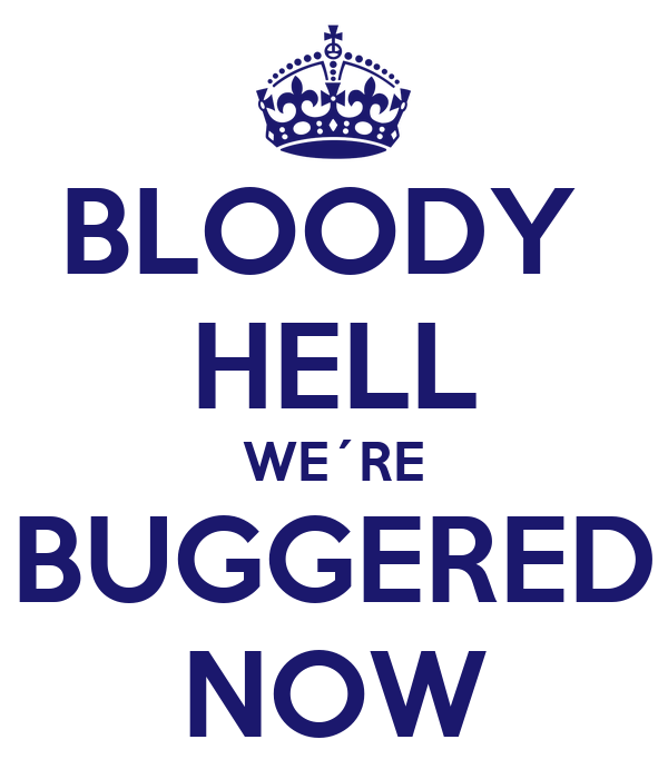 BLOODY  HELL WE´RE BUGGERED NOW
