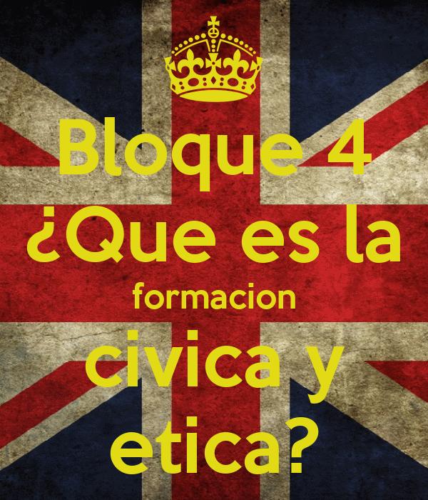 Bloque 4 ¿Que es la formacion civica y etica?