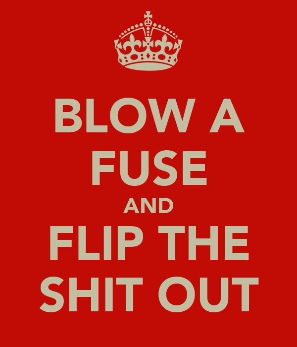 BLOW A FUSE AND FLIP THE SHIT OUT