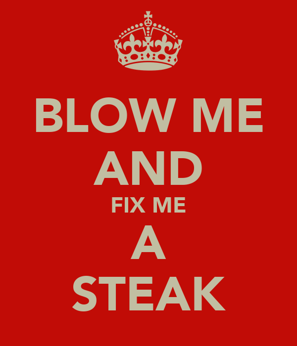 BLOW ME AND FIX ME A STEAK